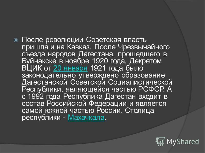 После революции Советская власть пришла и на Кавказ. После Чрезвычайного съезда народов Дагестана, прошедшего в Буйнакске в ноябре 1920 года, Декретом ВЦИК от 20 января 1921 года было законодательно утверждено образование Дагестанской Советской Социа