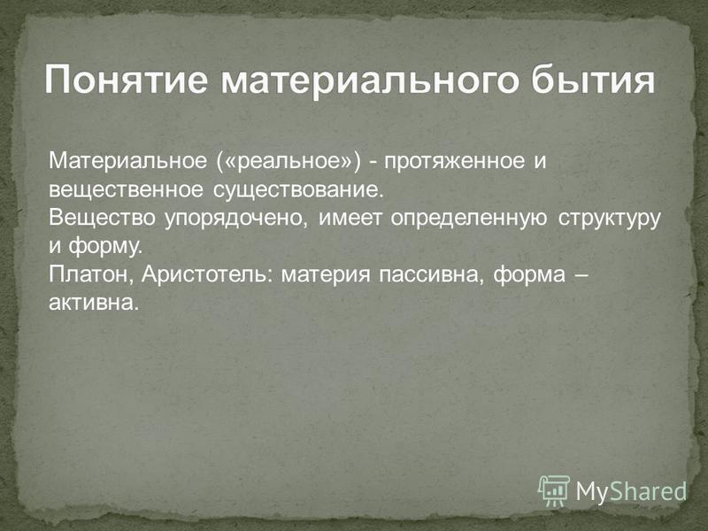 Материальное («реальное») - протяженное и вещественное существование. Вещество упорядочено, имеет определенную структуру и форму. Платон, Аристотель: материя пассивна, форма – активна.