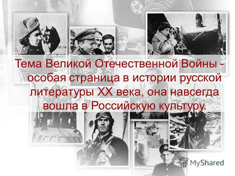 Тема Великой Отечественной Войны - особая страница в истории русской литературы ХХ века, она навсегда вошла в Российскую культуру.
