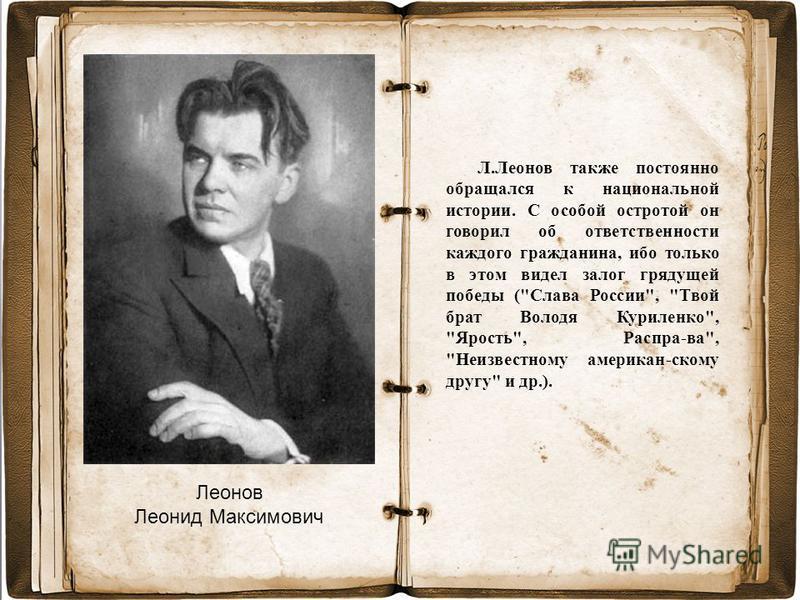 Леонов Леонид Максимович Л.Леонов также постоянно обращался к национальной истории. С особой остротой он говорил об ответственности каждого гражданина, ибо только в этом видел залог грядущей победы (