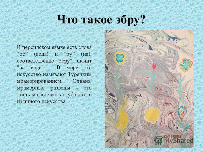 Что такое эбру? В персидском языке есть слова об (вода) и ру (на), соответственно обру, значит на воде. В мире это искусство называют Турецким мраморированием. Однако, мраморные разводы - это лишь малая часть глубокого и изящного искусства.