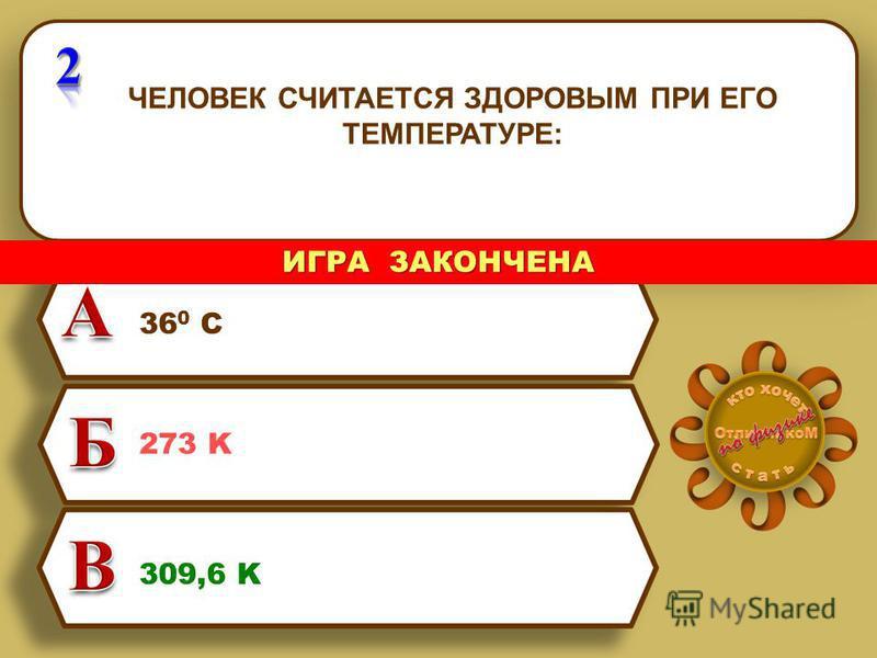 ЧЕЛОВЕК СЧИТАЕТСЯ ЗДОРОВЫМ ПРИ ЕГО ТЕМПЕРАТУРЕ: 36 0 С 273 K 309,6 K ИГРА ЗАКОНЧЕНА