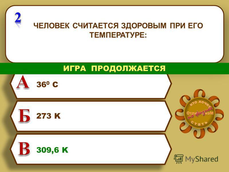 ЧЕЛОВЕК СЧИТАЕТСЯ ЗДОРОВЫМ ПРИ ЕГО ТЕМПЕРАТУРЕ: 36 0 С 273 K 309,6 K ИГРА ПРОДОЛЖАЕТСЯ