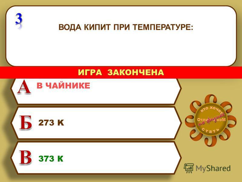 ВОДА КИПИТ ПРИ ТЕМПЕРАТУРЕ: 273 K 373 К В ЧАЙНИКЕ ИГРА ЗАКОНЧЕНА