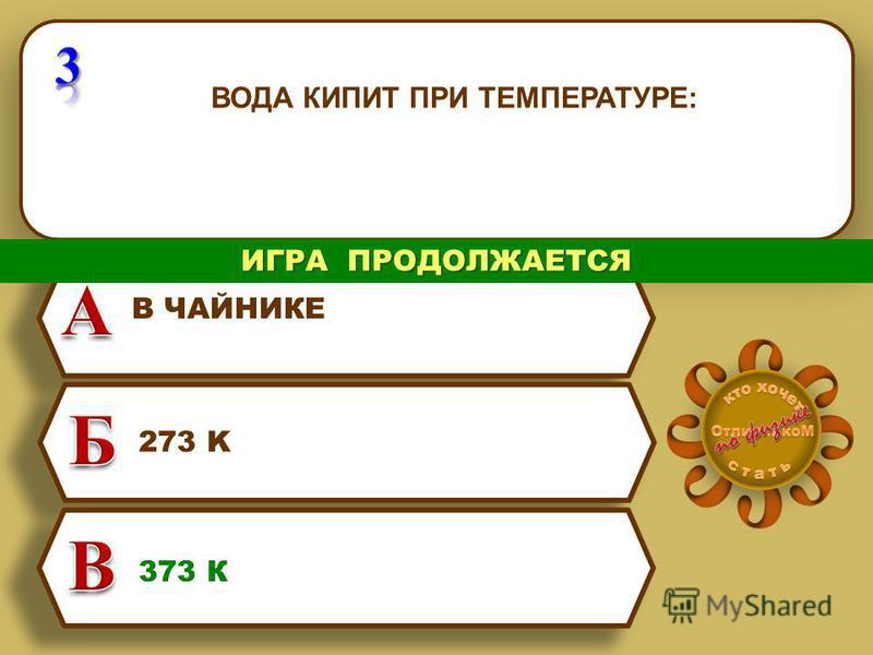 ВОДА КИПИТ ПРИ ТЕМПЕРАТУРЕ: 273 K 373 К В ЧАЙНИКЕ ИГРА ПРОДОЛЖАЕТСЯ