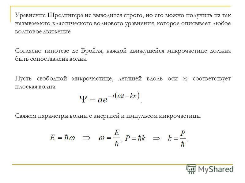 Уравнение Шредингера не выводится строго, но его можно получить из так называемого классического волнового уравнения, которое описывает любое волновое движение Согласно гипотезе де Бройля, каждой движущейся микрочастице должна быть сопоставлена волна