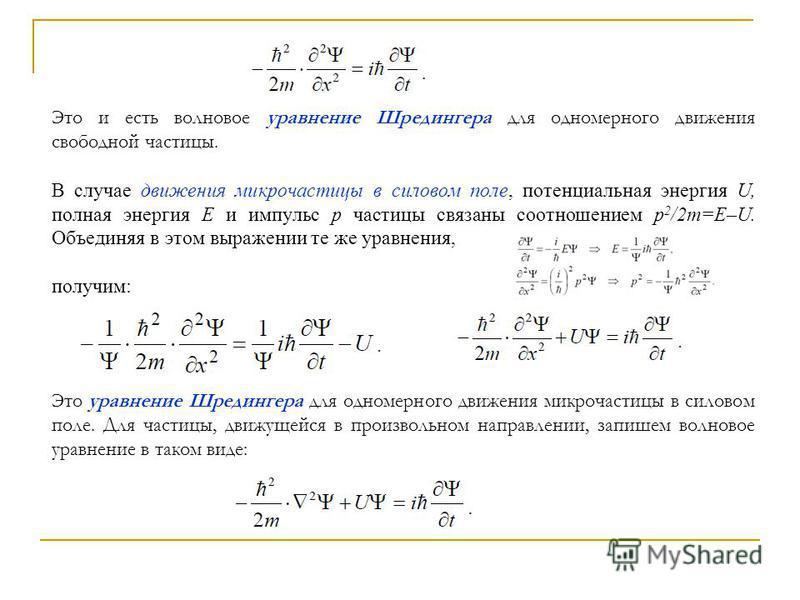 Это и есть волновое уравнение Шредингера для одномерного движения свободной частицы. В случае движения микрочастицы в силовом поле, потенциальная энергия U, полная энергия E и импульс р частицы связаны соотношением p 2 /2m=E–U. Объединяя в этом выраж