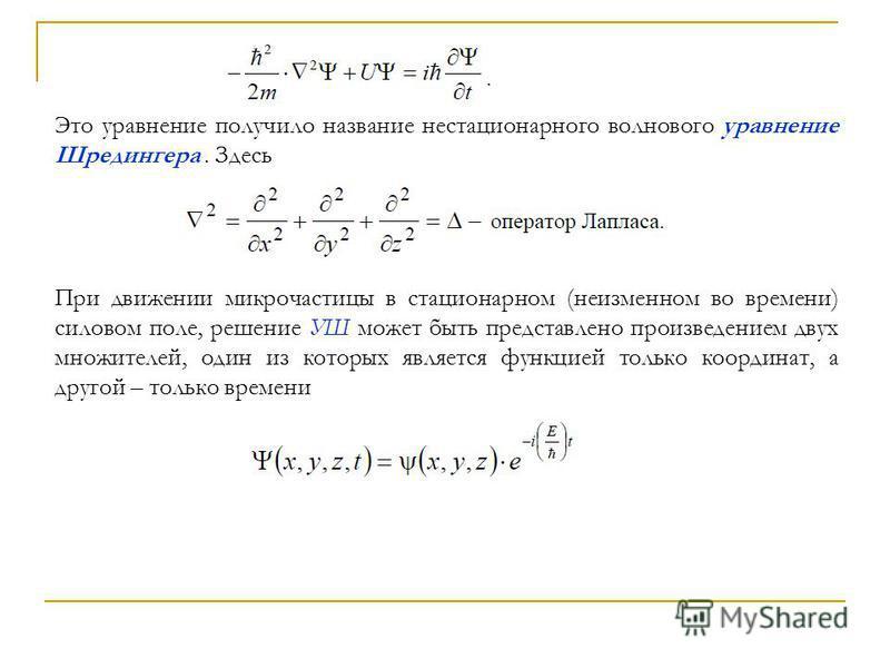 Это уравнение получило название нестационарного волнового уравнение Шредингера. Здесь При движении микрочастицы в стационарном (неизменном во времени) силовом поле, решение УШ может быть представлено произведением двух множителей, один из которых явл