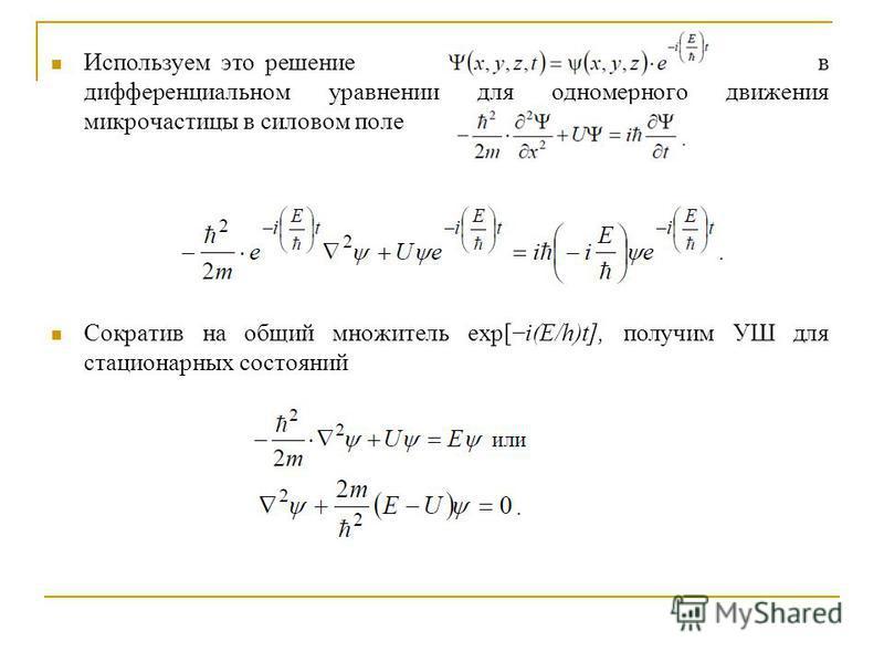 Используем это решение в дифференциальном уравнении для одномерного движения микрочастицы в силовом поле Сократив на общий множитель exp[i(E/h)t], получим УШ для стационарных состояний