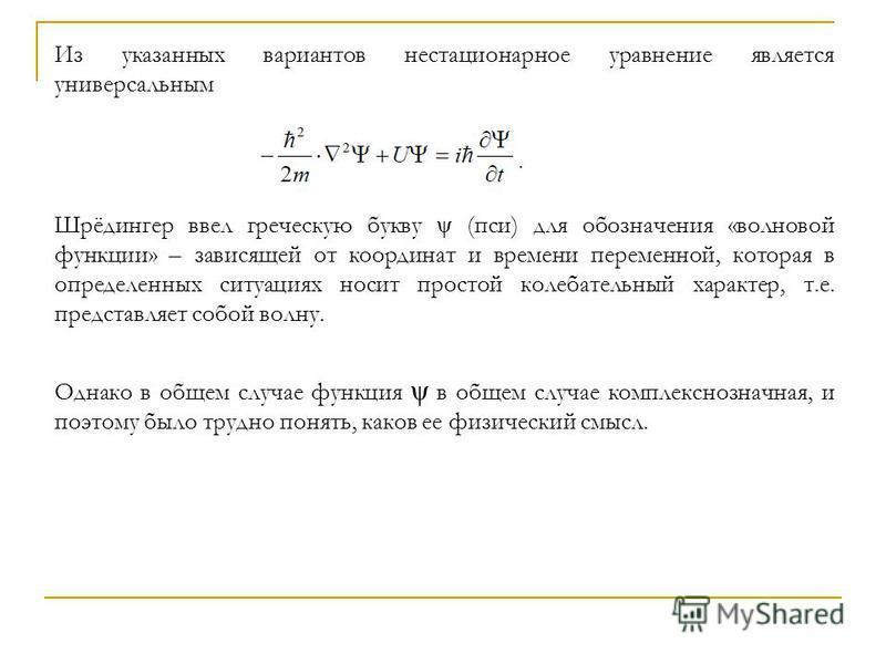Из указанных вариантов нестационарное уравнение является универсальным Шрёдингер ввел греческую букву ψ (пси) для обозначения «волновой функции» – зависящей от координат и времени переменной, которая в определенных ситуациях носит простой колебательн