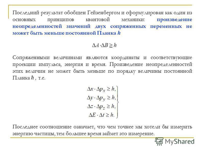 Последний результат обобщен Гейзенбергом и сформулирован как один из основных принципов квантовой механики: произведение неопределенностей значений двух сопряженных переменных не может быть меньше постоянной Планка h ΔA ΔB h Сопряженными величинами я