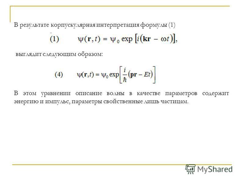 В результате корпускулярная интерпретация формулы (1) выглядит следующим образом: В этом уравнении описание волны в качестве параметров содержит энергию и импульс, параметры свойственные лишь частицам.