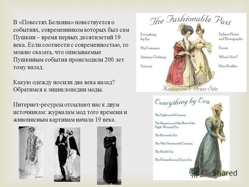 В « Повестях Белкина » повествуется о событиях, современником которых был сам Пушкин – время первых десятилетий 19 века. Если соотнести с современностью, то можно сказать, что описываемые Пушкиным события происходили 200 лет тому назад. Какую одежду