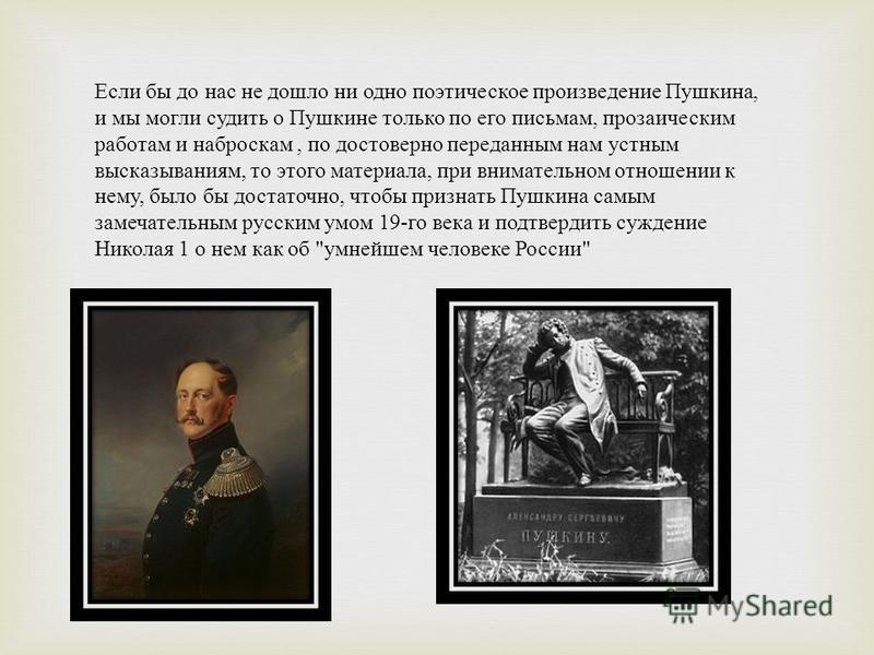 Если бы до нас не дошло ни одно поэтическое произведение Пушкина, и мы могли судить о Пушкине только по его письмам, прозаическим работам и наброскам, по достоверно переданным нам устным высказываниям, то этого материала, при внимательном отношении к