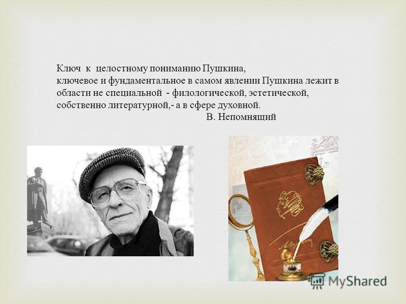 Ключ к целостному пониманию Пушкина, ключевое и фундаментальное в самом явлении Пушкина лежит в области не специальной - филологической, эстетической, собственно литературной,- а в сфере духовной. В. Непомнящий