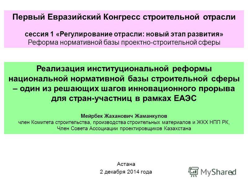 1 Астана 2 декабря 2014 года Реализация институциональной реформы национальной нормативной базы строительной сферы – один из решающих шагов инновационного прорыва для стран-участниц в рамках ЕАЭС Мейрбек Жаханович Жаманкулов член Комитета строительст
