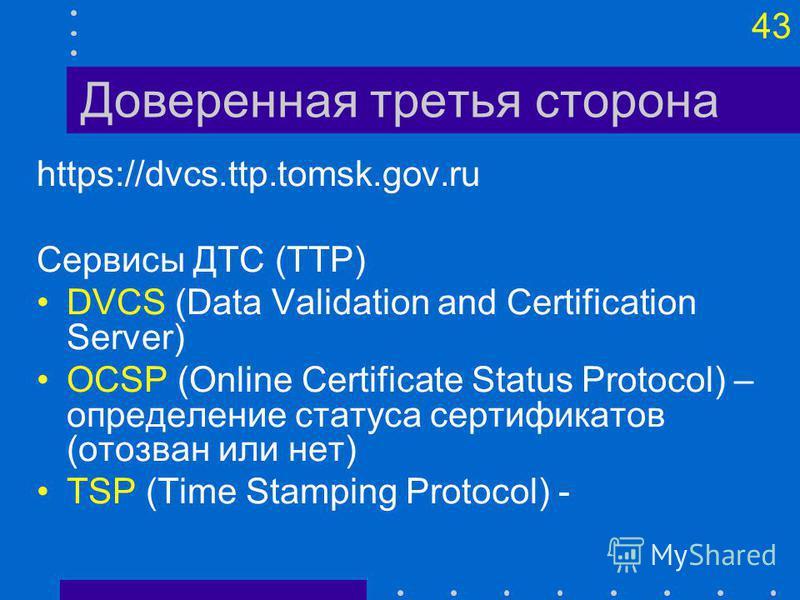 43 Доверенная третья сторона https://dvcs.ttp.tomsk.gov.ru Сервисы ДТС (TTP) DVCS (Data Validation and Certification Server) OCSP (Online Certificate Status Protocol) – определение статуса сертификатов (отозван или нет) TSP (Time Stamping Protocol) -