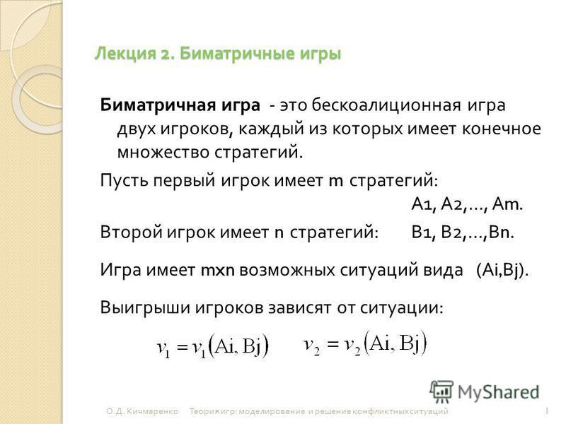 Лекция 2. Биматричные игры Биматричная игра - это бескоалиционная игра двух игроков, каждый из которых имеет конечное множество стратегий. Пусть первый игрок имеет m стратегий : А 1, А 2,…, А m. Второй игрок имеет n стратегий : В 1, В 2,…, В n. Игра