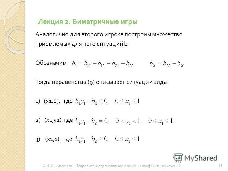 Лекция 2. Биматричные игры Аналогично для второго игрока построим множество приемлемых для него ситуаций L: Обозначим Тогда неравенства (9) описывает ситуации вида : 1) ( х 1,0), где 2) ( х 1, у 1), где 3) ( х 1,1), где 15 О. Д. Кичмаренко Теория игр