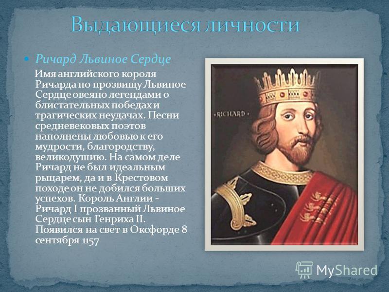 Ричард Львиное Сердце Имя английского короля Ричарда по прозвищу Львиное Сердце овеяно легендами о блистательных победах и трагических неудачах. Песни средневековых поэтов наполнены любовью к его мудрости, благородству, великодушию. На самом деле Рич