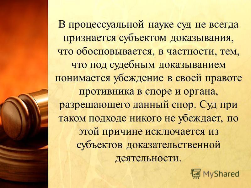В процессуальной науке суд не всегда признается субъектом доказывания, что обосновывается, в частности, тем, что под судебным доказыванием понимается убеждение в своей правоте противника в споре и органа, разрешающего данный спор. Суд при таком подхо