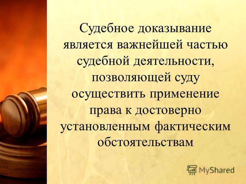 Судебное доказывание является важнейшей частью судебной деятельности, позволяющей суду осуществить применение права к достоверно установленным фактическим обстоятельствам