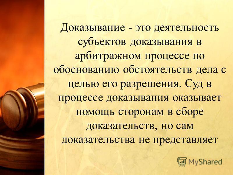 Доказывание - это деятельность субъектов доказывания в арбитражном процессе по обоснованию обстоятельств дела с целью его разрешения. Суд в процессе доказывания оказывает помощь сторонам в сборе доказательств, но сам доказательства не представляет
