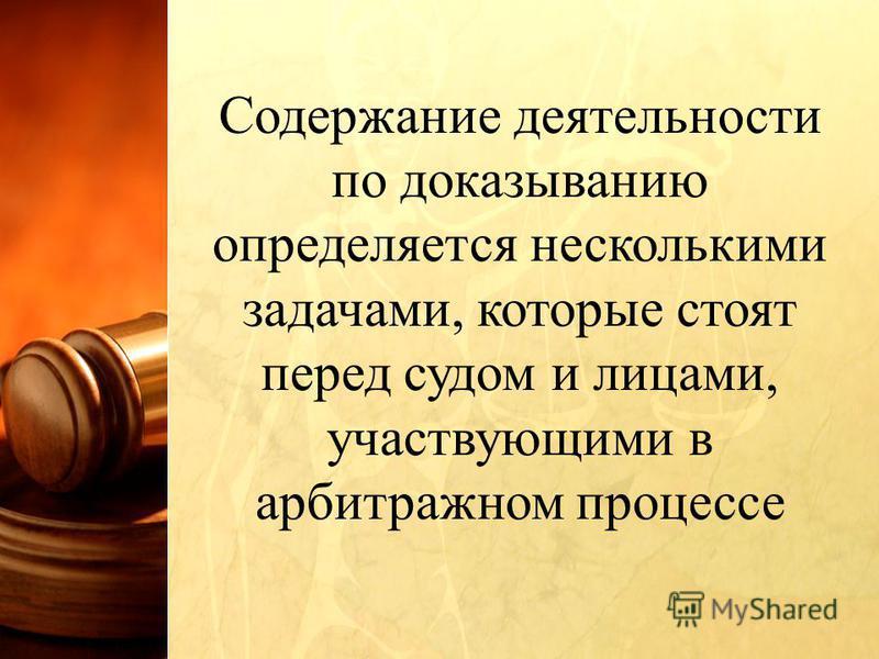 Содержание деятельности по доказыванию определяется несколькими задачами, которые стоят перед судом и лицами, участвующими в арбитражном процессе