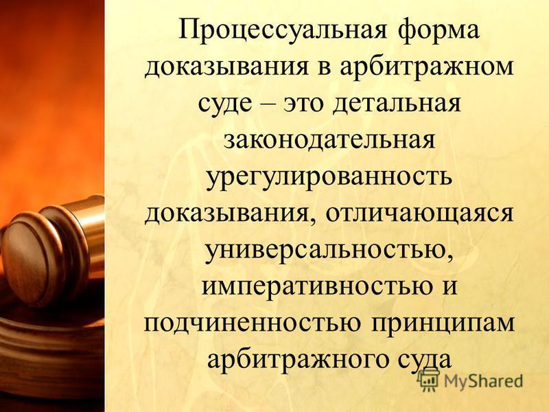 Процессуальная форма доказывания в арбитражном суде – это детальная законодательная неурегулированность доказывания, отличающаяся универсальностью, императивностью и подчиненностью принципам арбитражного суда