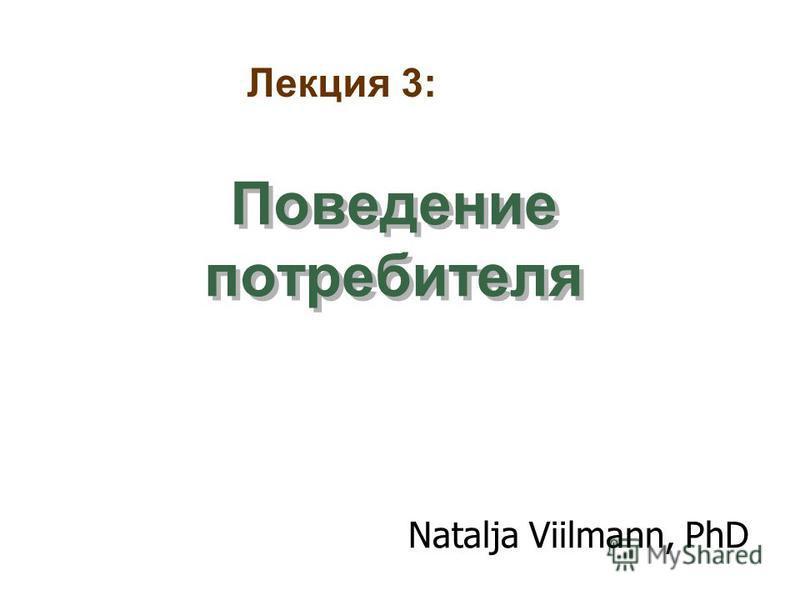 Поведение потребителя Natalja Viilmann, PhD Лекция 3: