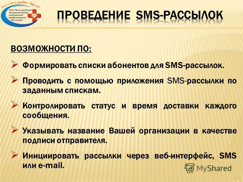 ВОЗМОЖНОСТИ ПО: Формировать списки абонентов для SMS-рассылок. Проводить с помощью приложения SMS-рассылки по заданным спискам. Контролировать статус и время доставки каждого сообщения. Указывать название Вашей организации в качестве подписи отправит