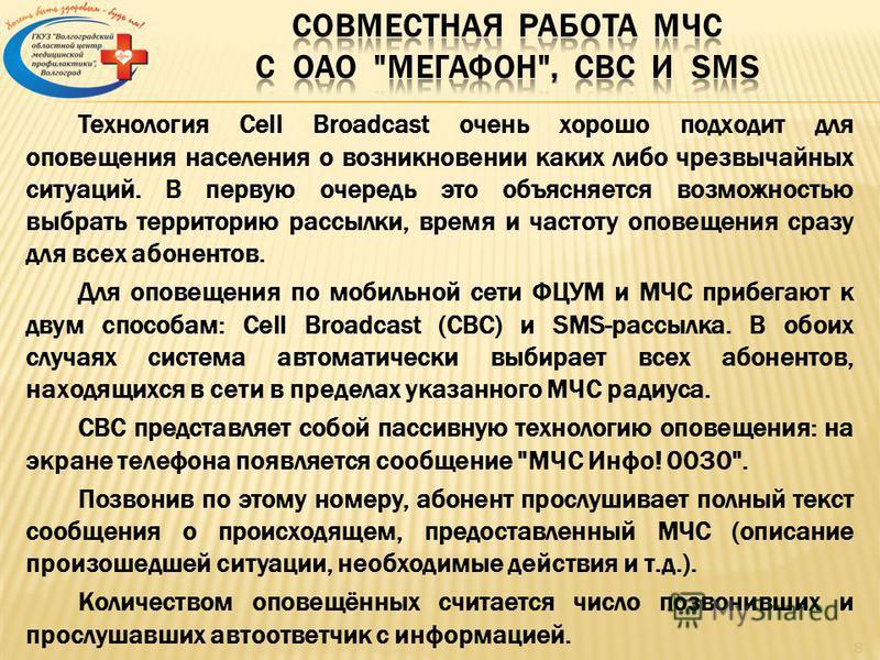 Технология Cell Broadcast очень хорошо подходит для оповещения населения о возникновении каких либо чрезвычайных ситуаций. В первую очередь это объясняется возможностью выбрать территорию рассылки, время и частоту оповещения сразу для всех абонентов.