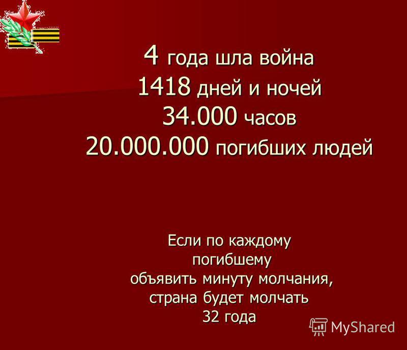 4 года шла война 1418 дней и ночей 34.000 часов 20.000.000 погибших людей Если по каждому погибшему объявить минуту молчания, страна будет молчать 32 года