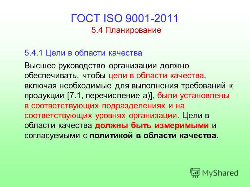 ГОСТ ISO 9001-2011 5.4 Планирование 5.4.1 Цели в области качества Высшее руководство организации должно обеспечивать, чтобы цели в области качества, включая необходимые для выполнения требований к продукции [7.1, перечисление а)], были установлены в