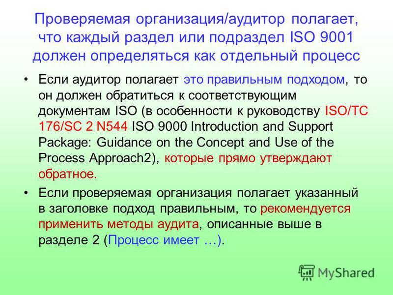 Проверяемая организация/аудитор полагает, что каждый раздел или подраздел ISO 9001 должен определяться как отдельный процесс Если аудитор полагает это правильным подходом, то он должен обратиться к соответствующим документам ISO (в особенности к руко