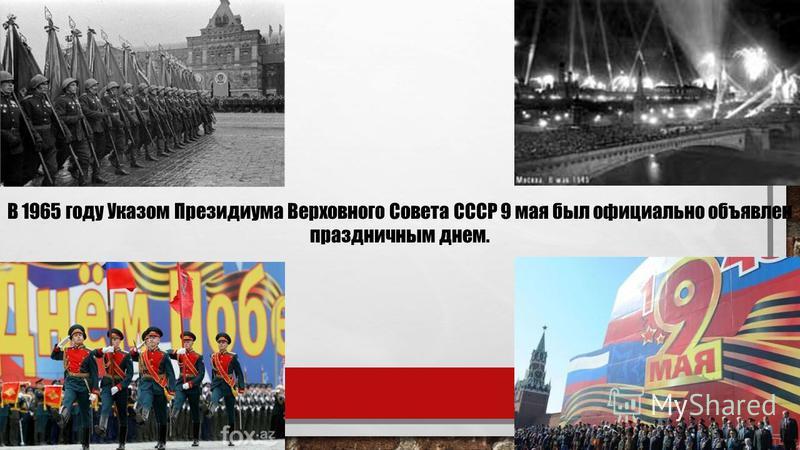 В 1965 году Указом Президиума Верховного Совета СССР 9 мая был официально объявлен праздничным днем.