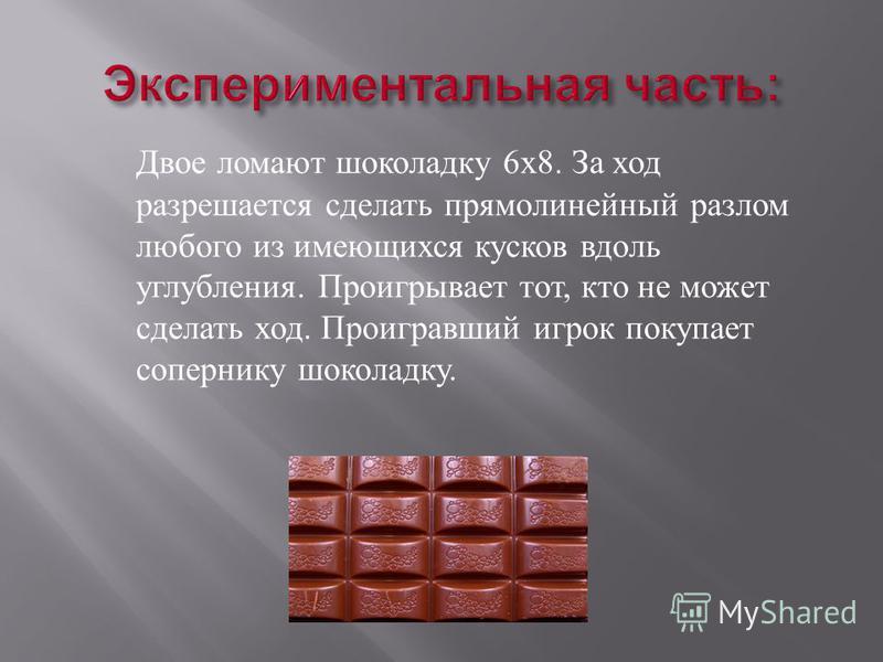 Двое ломают шоколадку 6 х 8. За ход разрешается сделать прямолинейный разлом любого из имеющихся кусков вдоль углубления. Проигрывает тот, кто не может сделать ход. Проигравший игрок покупает сопернику шоколадку.