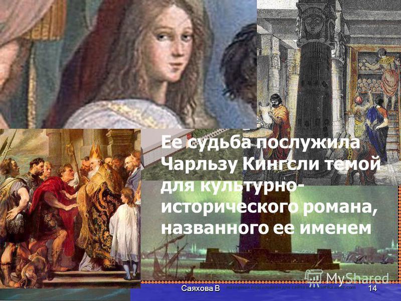Ее судьба послужила Чарльзу Кингсли темой для культурно- исторического романа, названного ее именем 14Саяхова В материал подготовлен для сайта matematika.ucoz.com