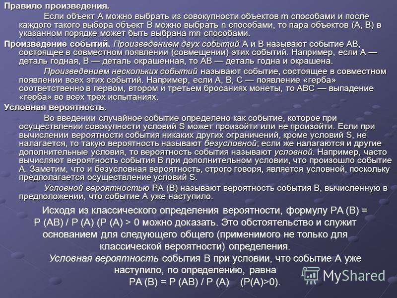 Правило произведения. Если объект А можно выбрать из совокупности объектов m способами и после каждого такого выбора объект В можно выбрать n способами, то пара объектов (А, В) в указанном порядке может быть выбрана mn способами. Произведение событий