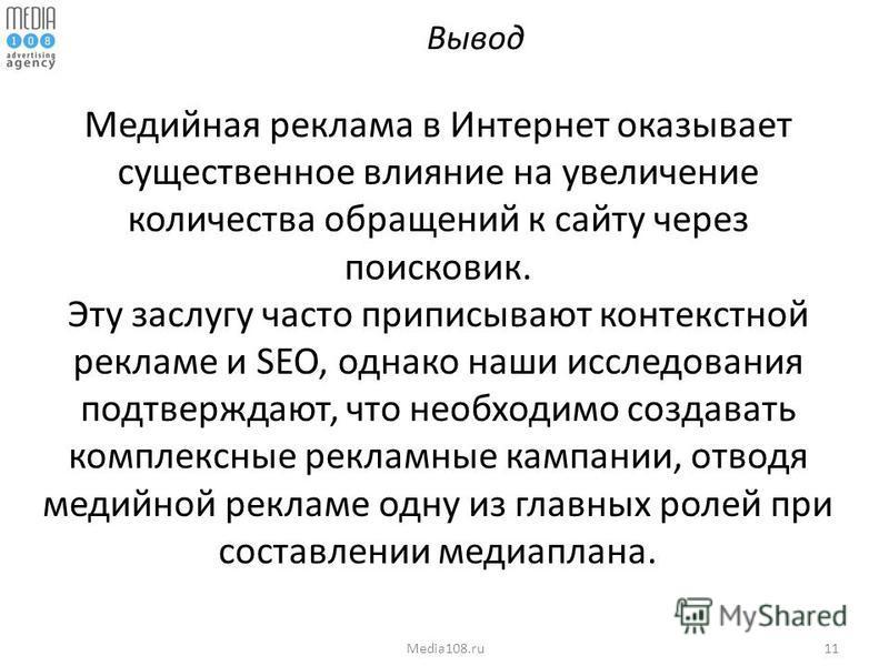 11Media108. ru Вывод Медийная реклама в Интернет оказывает существенное влияние на увеличение количества обращений к сайту через поисковик. Эту заслугу часто приписывают контекстной рекламе и SEO, однако наши исследования подтверждают, что необходимо