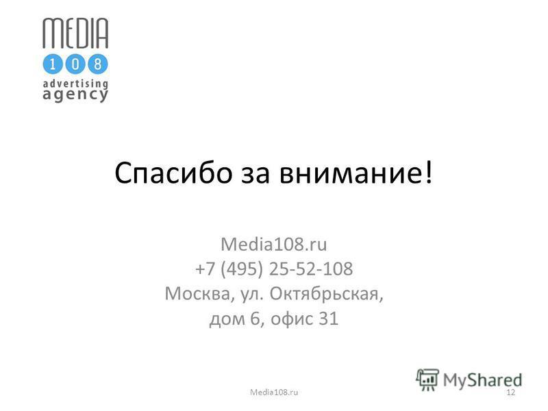 Спасибо за внимание! Media108. ru +7 (495) 25-52-108 Москва, ул. Октябрьская, дом 6, офис 31 Media108.ru12
