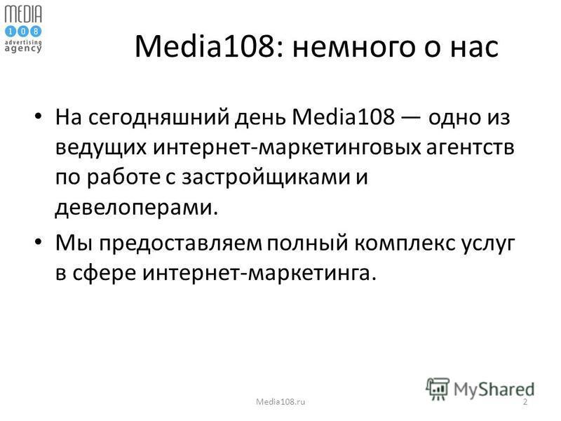 Media108: немного о нас На сегодняшний день Media108 одно из ведущих интернет-маркетинговых агентств по работе с застройщиками и девелоперами. Мы предоставляем полный комплекс услуг в сфере интернет-маркетинга. Media108.ru2
