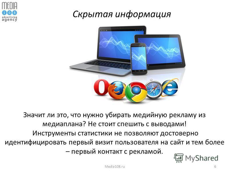 6Media108. ru Скрытая информация Значит ли это, что нужно убирать медийную рекламу из медиаплана? Не стоит спешить с выводами! Инструменты статистики не позволяют достоверно идентифицировать первый визит пользователя на сайт и тем более – первый конт