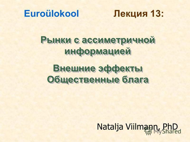 Рынки с ассиметричной информацией Внешние эффекты Общественные блага Рынки с ассиметричной информацией Внешние эффекты Общественные блага Euroülokool Лекция 13: Natalja Viilmann, PhD