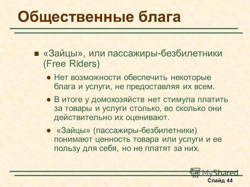 Слайд 44 Общественные блага «Зайцы», или пассажиры-безбилетники (Free Riders) Нет возможности обеспечить некоторые блага и услуги, не предоставляя их всем. В итоге у домохозяйств нет стимула платить за товары и услуги столько, во сколько они действит