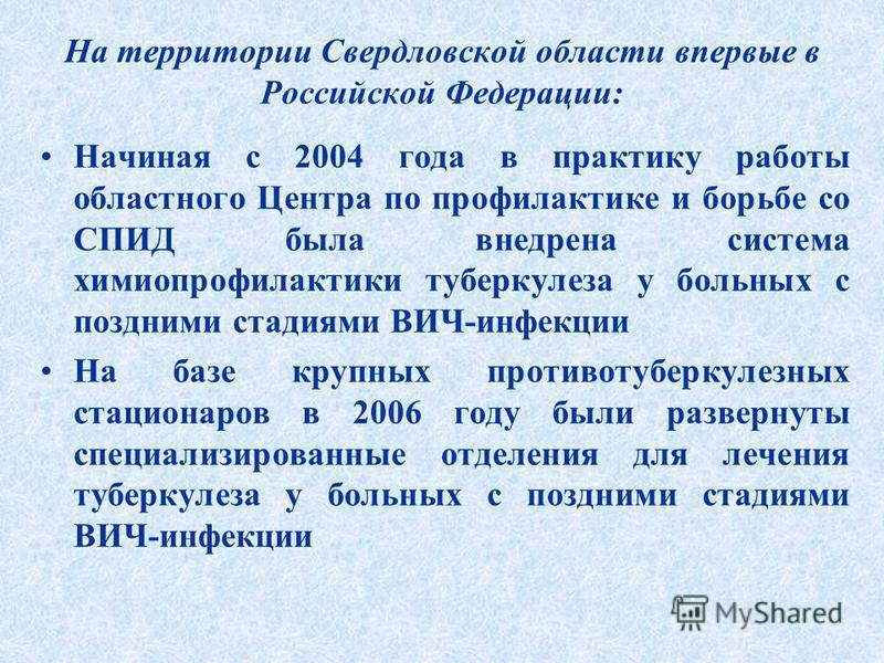 На территории Свердловской области впервые в Российской Федерации: Начиная с 2004 года в практику работы областного Центра по профилактике и борьбе со СПИД была внедрена система химиопрофилактики туберкулеза у больных с поздними стадиями ВИЧ-инфекции