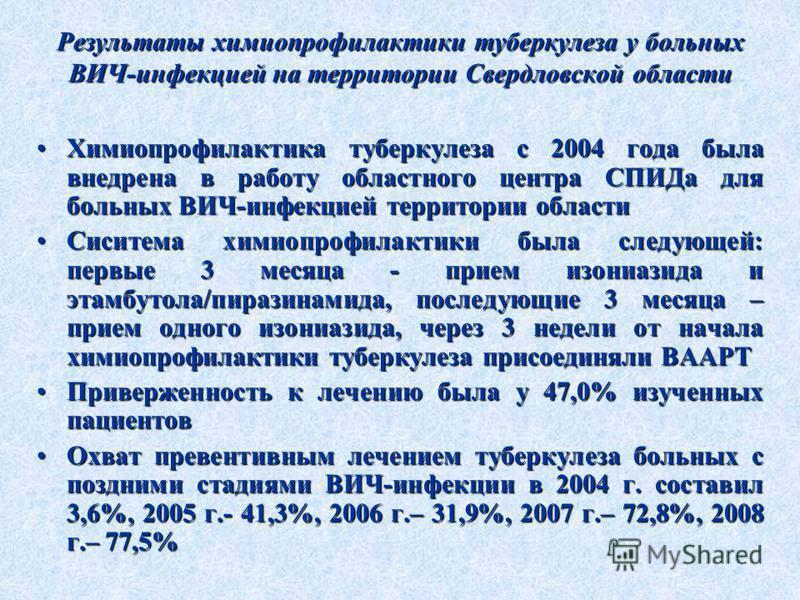 Результаты химиопрофилактики туберкулеза у больных ВИЧ-инфекцией на территории Свердловской области Химиопрофилактика туберкулеза с 2004 года была внедрена в работу областного центра СПИДа для больных ВИЧ-инфекцией территории области Химиопрофилактик