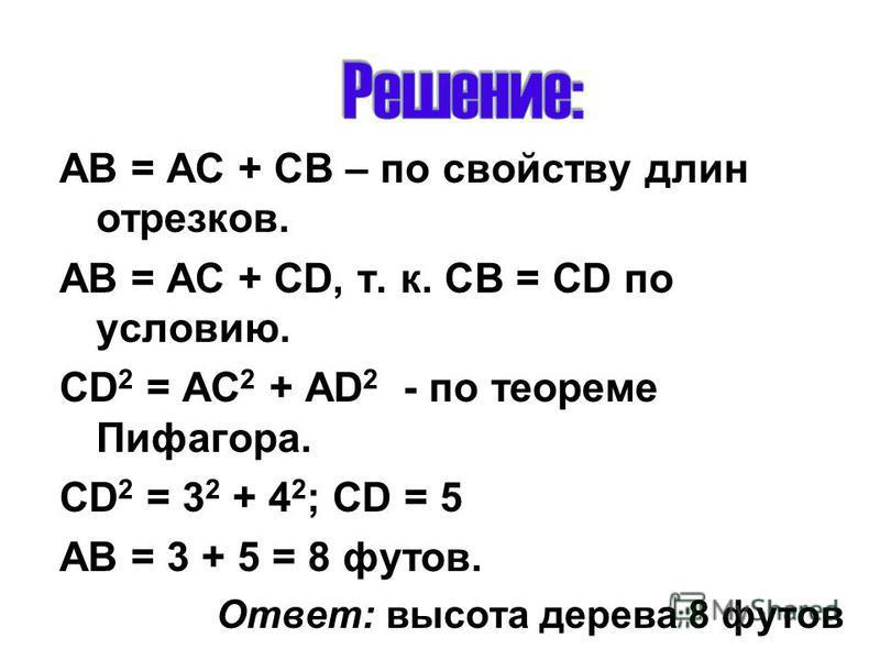 АВ = АС + СВ – по свойству длин отрезков. АВ = АС + CD, т. к. СВ = CD по условию. CD 2 = AC 2 + AD 2 - по теореме Пифагора. CD 2 = 3 2 + 4 2 ; CD = 5 АВ = 3 + 5 = 8 футов. Ответ: высота дерева 8 футов