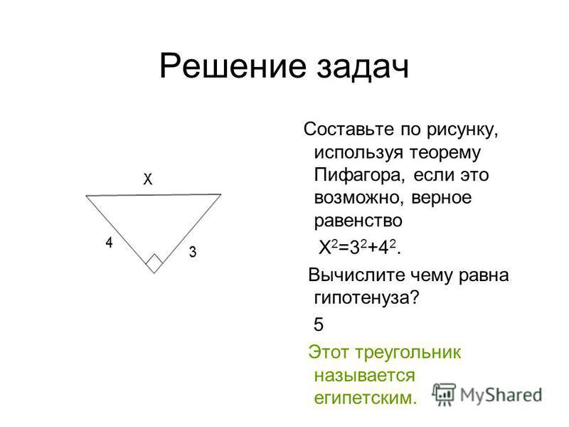 Решение задач Составьте по рисунку, используя теорему Пифагора, если это возможно, верное равенство Х 2 =3 2 +4 2. Вычислите чему равна гипотенуза? 5 Этот треугольник называется египетским.