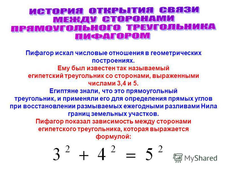 Пифагор искал числовые отношения в геометрических построениях. Ему был известен так называемый египетский треугольник со сторонами, выраженными числами 3,4 и 5. Египтяне знали, что это прямоугольный треугольник, и применяли его для определения прямых